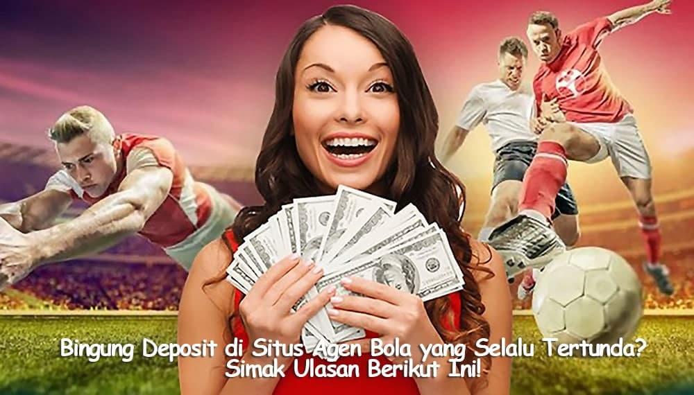 Bingung Deposit di Situs Agen Bola yang Selalu Tertunda? Simak Ulasan Berikut Ini!